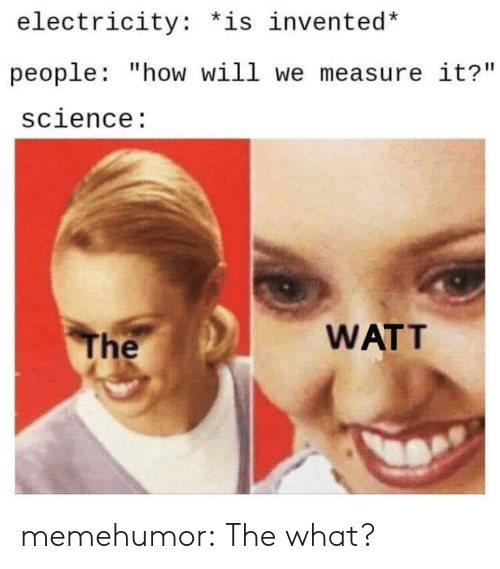 """Tumblr, Blog, and Science: electricity: *is invented*  people: """"how will we measure it?""""  science:  WATT  The memehumor:  The what?"""