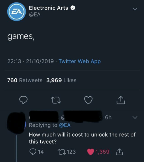 Arts: Electronic Arts  EA  @EA  games,  22:13 21/10/2019 Twitter Web App  760 Retweets 3,969 Likes  6h  Replying to @EA  How much will it cost to unlock the rest of  this tweet?  2  L123  1,359  14