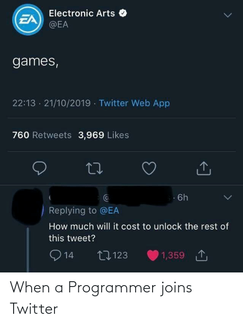 Arts: Electronic Arts O  EA  @EA  games,  22:13 · 21/10/2019 · Twitter Web App  760 Retweets 3,969 Likes  Ca  6h  Replying to @EA  How much will it cost to unlock the rest of  this tweet?  O 14  1,359 1  27123 When a Programmer joins Twitter