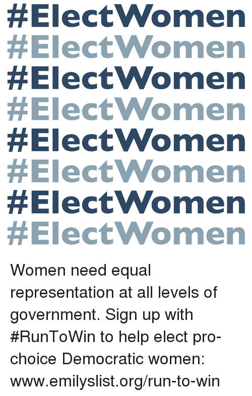 Equalism:  #Electwomen  #Electwomen  #ElectWomen  #Electwomen  #ElectWomen  #Electw omen  Women need equal representation at all levels of government. Sign up with #RunToWin to help elect pro-choice Democratic women: www.emilyslist.org/run-to-win