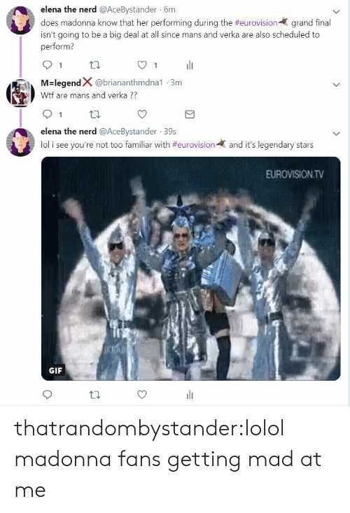 Gif, Lol, and Madonna: elena the nerd @AceBystander 6m  does madonna know that her performing during the #eurovision-( grand final  isn't going to be a big deal at all since mans and verka are also scheduled to  perform?  91 th  O1  M-legendX @briananthmdna1-3m  Wtf are mans and verka  91 tl  elena the nerd @AceBystander 39s  lol i see you're not too familiar with #eurovision-  and it's legendary stars  EUROVISION.TV  GIF thatrandombystander:lolol madonna fans getting mad at me