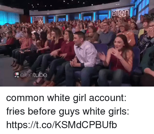 Girls, Memes, and White Girl: elentube common white girl account: fries before guys white girls: https://t.co/KSMdCPBUfb