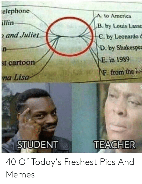 Student Teacher: elephone  A. to America  B. by Louis Lasse  C. by Leonardo d  D. by Shakespe  and Julie  E. in 1989  t carto0  F. from thc W  na Lisa  STUDENT  TEACHER 40 Of Today's Freshest Pics And Memes