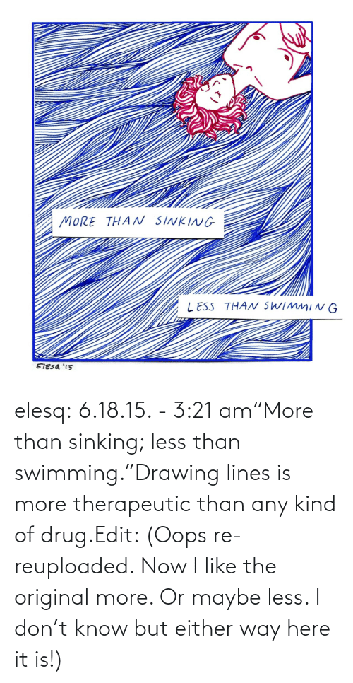 "More Than: elesq:  6.18.15. - 3:21 am""More than sinking; less than swimming.""Drawing lines is more therapeutic than any kind of drug.Edit: (Oops re-reuploaded. Now I like the original more. Or maybe less. I don't know but either way here it is!)"