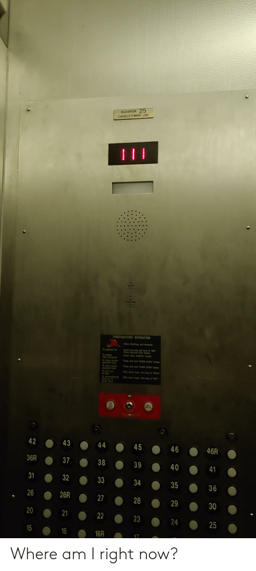 Where Am I, Car, and Ale: ELEVATOR 25  CAPACITY 500o LBS  FIREFIGHTERS OPERATION  flasting ext etevate  esfire ey end tere to CN  Pres oed er te  To eperate car  fieer etee  Prea end bala  00n Ost battua  Pres d ela on OPEN boe  pested oor  te ale  neer  etemati  to  42  43  44  45  46R  46  36R  37  38  39  40  41  31  32  33  34  35  36  26  26R  28  29  30  20  21  23  24  25  15  16  16R  17 Where am I right now?