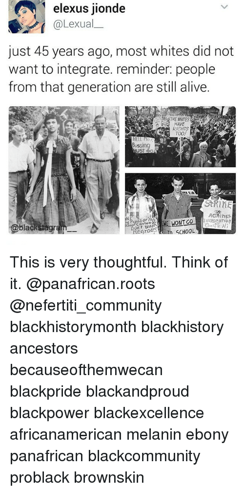 blackhistory: elexus jionde  @Lexual  just 45 years ago, most whites did not  want to integrate. reminder: people  from that generation are still alive.  HAVE  RIGHTS  HELL NO  Bussing  CEO  StRinE  AGMinst  black  groes  n SCHOOL This is very thoughtful. Think of it. @panafrican.roots @nefertiti_community blackhistorymonth blackhistory ancestors becauseofthemwecan blackpride blackandproud blackpower blackexcellence africanamerican melanin ebony panafrican blackcommunity problack brownskin