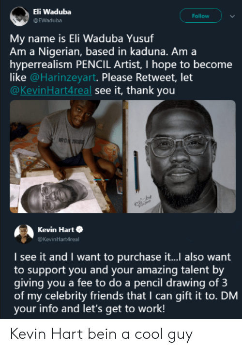 Kevin Hart: Eli Waduba  @EWaduba  Follow  name is Eli Waduba Yusuf  Am a Nigerian, based in kaduna. Am a  hyperrealism PENCIL Artist, I hope to become  like @Harinzeyart. Please Retweet, let  @KevinHart4real see it, thank you  Mv  RO  Kevin Harte  Kevinartdreal  I see it and I want to purchase it... also want  to support you and your amazing talent by  giving you a fee to do a pencil drawing of 3  of my celebrity friends that I can gift it to. DM  your info and let's get to work! Kevin Hart bein a cool guy