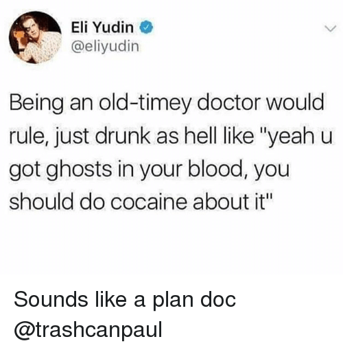 "Doctor, Drunk, and Yeah: Eli Yudin  eeliyudin  Being an old-timey doctor would  rule, just drunk as hell like ""yeah u  got ghosts in your blood, you  should do cocaine about it"" Sounds like a plan doc @trashcanpaul"