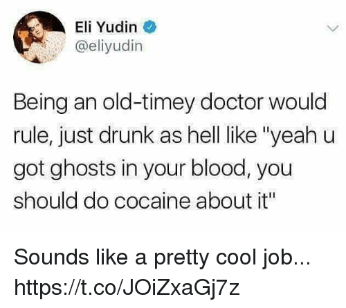 """elis: Eli Yudin  @eliyudin  Being an old-timey doctor would  rule, just drunk as hell like """"yeah u  got ghosts in your blood, you  should do cocaine about it"""" Sounds like a pretty cool job... https://t.co/JOiZxaGj7z"""