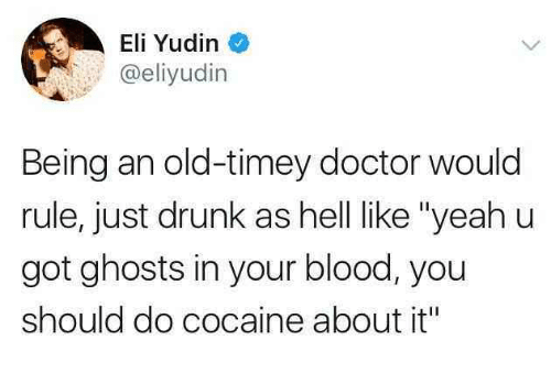 "Doctor, Drunk, and Cocaine: Eli Yudin  @eliyudin  Being an old-timey doctor would  rule, just drunk as hell ike ""yeahu  got ghosts in your blood, you  should do cocaine about it"""