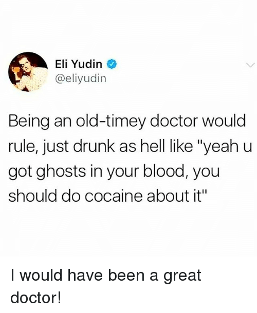 "Doctor, Drunk, and Memes: Eli Yudin  @eliyudin  Being an old-timey doctor would  rule, just drunk as hell like ""yeah u  got ghosts in your blood, you  should do cocaine about it"" I would have been a great doctor!"