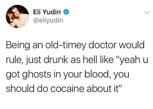 "Doctor, Drunk, and Yeah: Eli Yudin  @eliyudin  Being an old-timey doctor would  rule, just drunk as hell like ""yeah u  got ghosts in your blood, you  should do cocaine about it"""