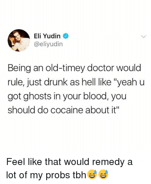 "Doctor, Drunk, and Funny: Eli Yudin  @eliyudin  Being an old-timey doctor would  rule, just drunk as hell like ""yeah u  got ghosts in your blood, you  should do cocaine about it"" Feel like that would remedy a lot of my probs tbh😅😅"