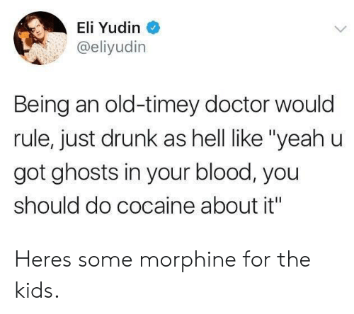 "Doctor, Drunk, and Yeah: Eli Yudin  @eliyudin  Being an old-timey doctor would  rule, just drunk as hell like ""yeah u  got ghosts in your blood, you  should do cocaine about it"" Heres some morphine for the kids."
