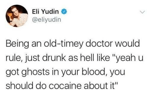 "Doctor, Drunk, and Cocaine: Eli Yudin  @eliyudin  Being an old-timey doctor would  rule, just drunk as hell like ""yeahu  got ghosts in your blood, you  should do cocaine about it"""