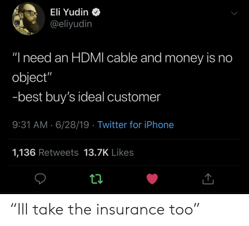 """Iphone, Money, and Twitter: Eli Yudin  @eliyudin  """"I need an HDMI cable and money is no  object""""  -best buy's ideal customer  9:31 AM 6/28/19 Twitter for iPhone  1,136 Retweets 13.7K Likes """"Ill take the insurance too"""""""