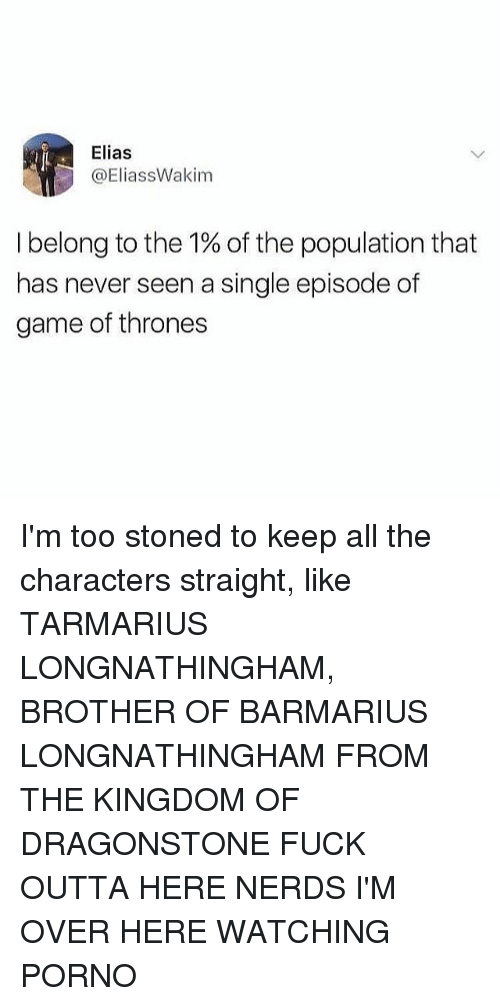 Game of Thrones, Memes, and Fuck: Elias  @EliassWakim  I belong to the 1% of the population that  has never seen a single episode of  game of thrones I'm too stoned to keep all the characters straight, like TARMARIUS LONGNATHINGHAM, BROTHER OF BARMARIUS LONGNATHINGHAM FROM THE KINGDOM OF DRAGONSTONE FUCK OUTTA HERE NERDS I'M OVER HERE WATCHING PORNO