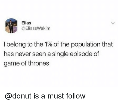 Game of Thrones, Game, and Never: Elias  @EliassWakim  I belong to the 1% of the population that  has never seen a single episode of  game of thrones @donut is a must follow