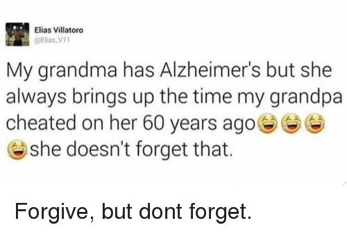 Grandma, Grandpa, and Alzheimer's: Elias Villatoro  @Elias V1  My grandma has Alzheimer's but she  always brings up the time my grandpa  cheated on her 60 years ago  @ she doesn't forget that. Forgive, but dont forget.