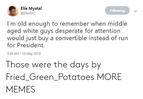 Dank, Desperate, and Memes: Elie Mystal  @ElieNYC  Following  I'm old enough to remember when middle  aged white guys desperate for attention  would just buy a convertible instead of run  for President.  5:39 AM- 14 May 2019 Those were the days by Fried_Green_Potatoes MORE MEMES
