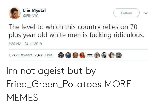 Dank, Fucking, and Memes: Elie Mystal  Follow  @ElieNYC  The level to which this country relies on 70  plus year old white men is fucking ridiculous.  6:26 AM - 24 Jul 2019  1,272 Retweets 7,431 Likes Im not ageist but by Fried_Green_Potatoes MORE MEMES