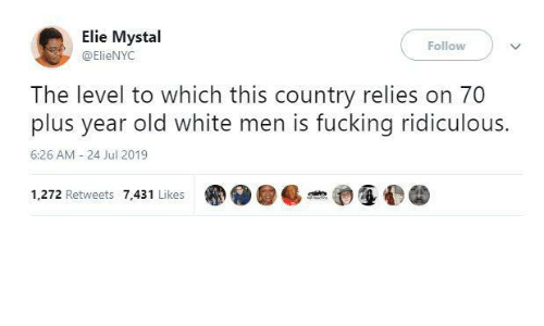 ridiculous: Elie Mystal  Follow  @ElieNYC  The level to which this country relies on 70  plus year old white men is fucking ridiculous.  6:26 AM - 24 Jul 2019  1,272 Retweets 7,431 Likes