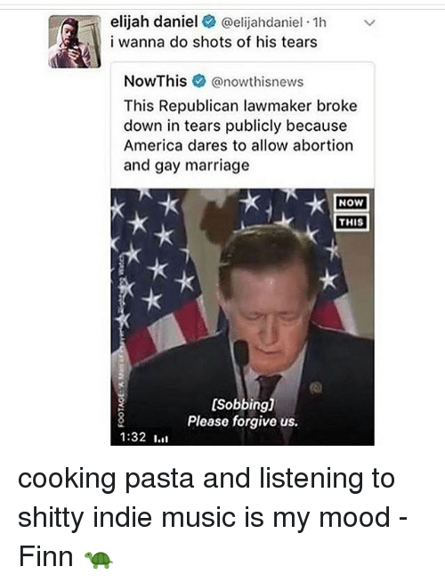 America, Finn, and Marriage: elijah daniel @elijahdaniel 1h  i wanna do shots of his tears  NowThis e》 @nowth.snews  This Republican lawmaker broke  down in tears publicly because  America dares to allow abortion  and gay marriage  NOW  THIS  [Sobbing]  Please forgive us.  1:32 Ⅰ.il cooking pasta and listening to shitty indie music is my mood - Finn 🐢