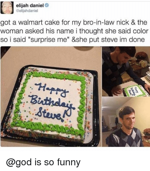 "Funny, God, and Walmart: elijah daniel  Gelijahdaniel  got a walmart cake for my bro-in-law nick & the  woman asked his name i thought she said color  so i said ""surprise me"" &she put steve im done @god is so funny"
