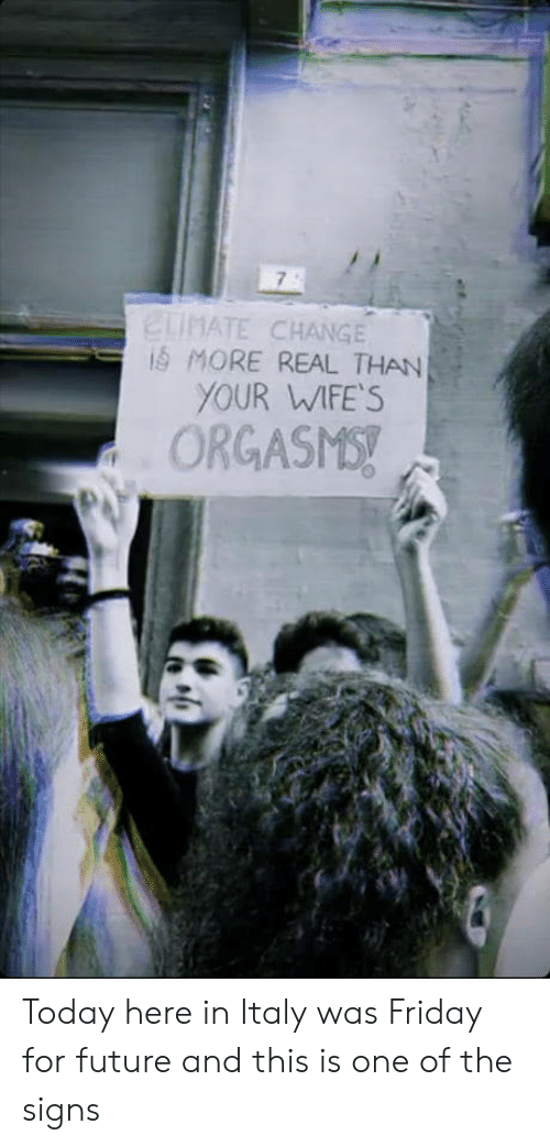wifes: ELIMATE CHANGE  iS MORE REAL THAN  YOUR WIFE'S  ORGASMS! Today here in Italy was Friday for future and this is one of the signs