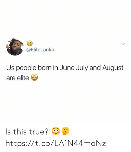 True, August, and July: @EliteLanko  Us people born in June July and August  are elite Is this true? 😳🤔 https://t.co/LA1N44maNz