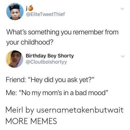 """Bad, Birthday, and Dank: @EliteTweetThief  What's something you remember from  your childhood?  Birthday Boy Shorty  @Cloutboishortyy  Friend: """"Hey did you ask yet?""""  Me: """"No my mom's in a bad mood"""" Meirl by usernametakenbutwait MORE MEMES"""