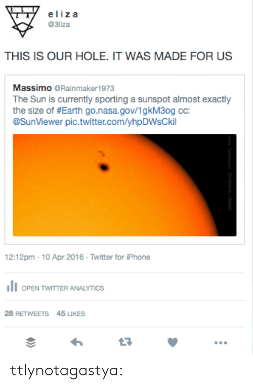 Iphone, Nasa, and Tumblr: eliza  @3liza  THIS IS OUR HOLE. IT WAS MADE FOR US  Massimo @Rainmaker1973  The Sun is currently sporting a sunspot almost exactly  the size of #Earth go.nasa.gov/1gkM3og cc:  @SunViewer pic.twitter.com/yhpDWsCkil  12:12pm-10 Apr 2016 . Twitter for iPhone  OPEN TWITTER ANALYTICS  28 RETWEETS  45 LIKES  t7 ttlynotagastya:
