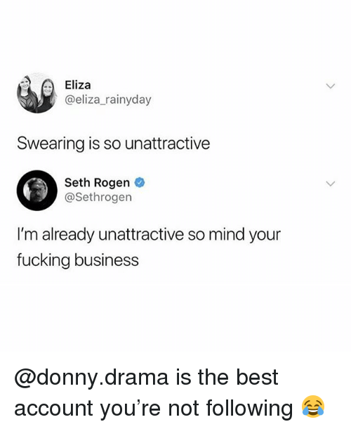 Fucking, Memes, and Seth Rogen: Eliza  @eliza_rainyday  Swearing is so unattractive  Seth Rogen  @Sethrogen  I'm already unattractive so mind your  fucking business @donny.drama is the best account you're not following 😂