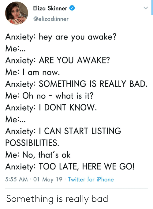 Bad, Iphone, and Twitter: Eliza Skinner  @elizaskinner  Anxiety: hey are you awake?  Me  Anxiety ARE YOU AWAKE?  Me: I am now  Anxiety: SOMETHING IS REALLY BAD  Me: Oh no - what is it?  Anxiety: I DONT KNOW  Me  Anxiety: I CAN START LISTING  POSSIBILITIES  Me: No, that's ok  Anxiety: TOO LATE, HERE WE GO!  5:55 AM 01 May 19 Twitter for iPhone Something is really bad