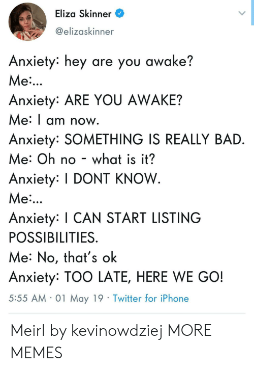 Bad, Dank, and Iphone: Eliza Skinner  @elizaskinner  Anxiety: hey are you awake?  Me  Anxiety: ARE YOU AWAKE?  Me: I am now  Anxiety: SOMETHING IS REALLY BAD  Me: Oh no - what is it?  Anxiety: DONT KNOW  Me  Anxiety: I CAN START LISTING  POSSIBILITIES  Me: No, that's ok  Anxiety: TOO LATE, HERE WE GO!  5:55 AM 01 May 19 Twitter for iPhone Meirl by kevinowdziej MORE MEMES