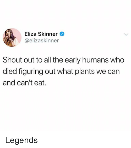 Funny, All The, and Legends: Eliza Skinner  @elizaskinner  Shout out to all the early humans who  died figuring out what plants we can  and can't eat. Legends