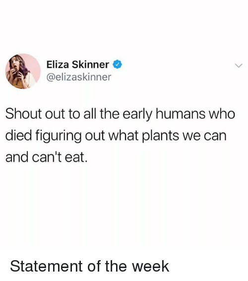 Memes, All The, and 🤖: Eliza Skinner  @elizaskinner  Shout out to all the early humans who  died figuring out what plants we can  and can't eat. Statement of the week