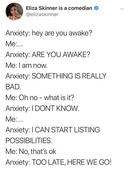 Bad, Anxiety, and What Is: Eliza Skinner is a comedian  @elizaskinner  Anxiety: hey are you awake?  Anxiety: ARE YOU AWAKE?  Me: I am now  Anxiety: SOMETHING IS REALLY  BAD  Me: Oh no - what is it?  Anxiety: I DONT KNOW  Me  Anxiety: I CAN START LISTING  POSSIBILITIES  Me: No, that's ok  Anxiety: TOO LATE, HERE WE GO!
