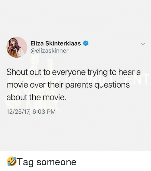 Memes, Parents, and Movie: Eliza Skinterklaas  @elizaskinner  Shout out to everyone trying to hear a  movie over their parents questions  about the movie.  12/25/17, 6:03 PM 🤣Tag someone