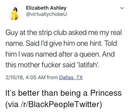 This Mother Fucker: Elizabeth Ashley  @virtuallychokeU  Guy at the strip club asked me my real  name. Said I'd give him one hint. Told  him l was named after a queen. And  this mother fucker said 'latifah.  2/10/18, 4:05 AM from Dallas,TX <p>It's better than being a Princess (via /r/BlackPeopleTwitter)</p>