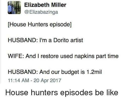 Be Like, Budget, and House: Elizabeth Miller  @Elizabazinga  [House Hunters episode]  HUSBAND: I'm a Dorito artist  WIFE: And I restore used napkins part time  HUSBAND: And our budget is 1.2mil  11:14 AM-20 Apr 2017 House hunters episodes be like