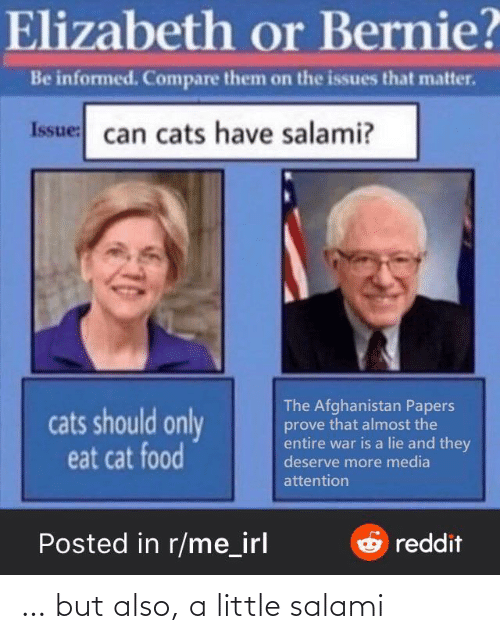 issue: Elizabeth or Bernie?  Be informed. Compare them on the issues that matter.  Issue: can cats have salami?  The Afghanistan Papers  prove that almost the  entire war is a lie and they  deserve more media  cats should only  eat cat food  attention  Posted in r/me_irl  Oreddit … but also, a little salami