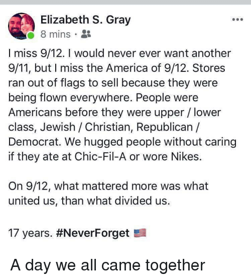 Divided: Elizabeth S. Gray  8 mins .  I miss 9/12. I would never ever want another  9/11, but I miss the America of 9/12. Stores  ran out of flags to sell because they were  being flown everywhere. People were  Americans before they were upper / lower  class, Jewish /Christian, Republican /  Democrat. We hugged people without caring  if they ate at Chic-Fil-A or wore Nikes.  On 9/12, what mattered more was what  united us, than what divided us.  17 years. A day we all came together