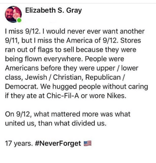 Divided: Elizabeth S. Gray  I miss 9/12. I would never ever want another  9/11, but I miss the America of 9/12. Stores  ran out of flags to sell because they were  being flown everywhere. People were  Americans before they were upper/lower  class, Jewish / Christian, Republican  Democrat. We hugged people without caring  if they ate at Chic-Fil-A or wore Nikes.  On 9/12, what mattered more was what  united us, than what divided us.  17 years.