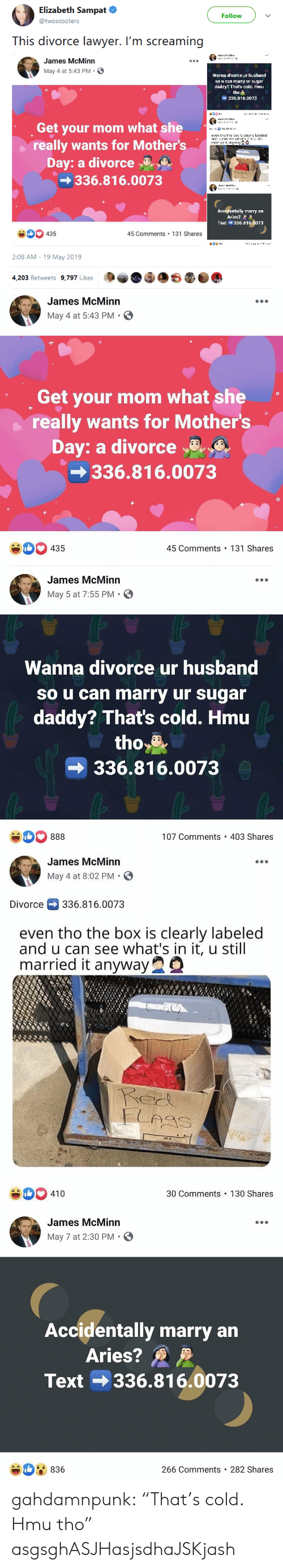 "Lawyer, Mother's Day, and Tumblr: Elizabeth Sampat  Follow  @twoscooters  This divorce lawyer. I'm screaming  James McMinn  May 4 at 5:43 PM.  Wanna dlvorce ur husband  so u can marry ur sugar  daddy? That's cold. Hmu  ャ  tho  336.816.0073  Get your mom what she  even tho te  clealebeled  really wants for Mother's  Day: a divorceaE  336.816.0073  lly marry an  Aries? A  Text 336.816.0073  Ac  0435  45 Comments 131 Shares  2:08 AM -19 May 2019  4,203 Retweets 9,797 Likes   James McMinn  May 4 at 5:43 PM.  Get your mom what she  really wants for Mother's  Day: a divorce  336.816.0073  #00 435  45 Comments 131 Shares   James McMinn  May 5 at 7:55 PM  Wanna divorce ur husband  so u can marry ur sugar  daddy? That's cold. Hmu  tho*  336.816.0073  107 Comments 403 Shares   James McMinn  May 4 at 8:02 PM.  Divorce336.816.0073  even tho the box is clearly labeled  and u can see what's in it, u still  married it anywayQ  xNx  30 Comments 130 Shares  410   James McMinn  May 7 at 2:30 PM S  Accidentally marry an  Aries?  Text 336.816.0073  836  266 Comments 282 Shares gahdamnpunk:  ""That's cold. Hmu tho"" asgsghASJHasjsdhaJSKjash"