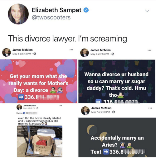 Lawyer, Mother's Day, and Aries: Elizabeth Sampat  @twoscooters  This divorce lawyer. I'm screaming  James McMinn  James McMinn  May 4 at 5:43 PM.  May 5 at 7:55 PM  Wanna divorce ur husband  Get your mom what she  really wants for Mother's  Day: a divorce  So u can marry ur sugar  daddy? That's cold. Hmu  tho  336 01100n  336.81  James McMinn  James McMinn  May 4 at 8:02 PM  May 7 at 2:30 PM  Divorce 33  even tho the box is clearly labeled  and u can see what's in it, u still  married it anyway  Accidentally marry an  Aries?  Ped  336.8 0  Text