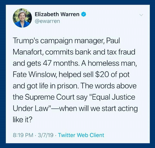 """Elizabeth Warren, Homeless, and Life: Elizabeth Warren  @ewarren  Trump's campaign manager, Paul  Manafort, commits bank and tax fraud  and gets 47 months. A homeless man,  Fate Winslow, helped sell $20 of pot  and got life in prison. The words above  the Supreme Court say """"Equal Justice  Under Law""""-when will we start acting  like it?  8:19 PM 3/7/19 Twitter Web Client"""