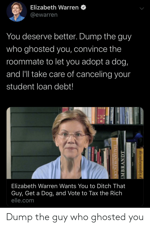 student loan: Elizabeth Warren  @ewarren  You deserve better. Dump the guy  who ghosted you, convince the  roommate to let you adopt a dog,  and l'll take care of canceling your  student loan debt!  Elizabeth Warren Wants You to Ditch That  Guy, Get a Dog, and Vote to Tax the Rich  elle.com  Rembrandt's A  EMBRANDT  ITALIAN FRESCOES Dump the guy who ghosted you