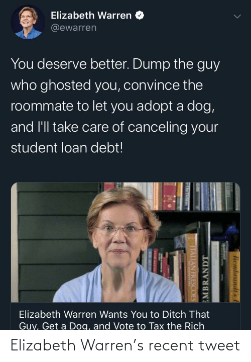 student loan: Elizabeth Warren  @ewarren  You deserve better. Dump the guy  who ghosted you, convince the  roommate to let you adopt a dog,  and l'll take care of canceling your  student loan debt!  Elizabeth Warren Wants You to Ditch That  Guy, Get a Dog, and Vote to Tax the Rich  Rembrandt's  EMBRANDT  TTALIAN FRESCOES Elizabeth Warren's recent tweet
