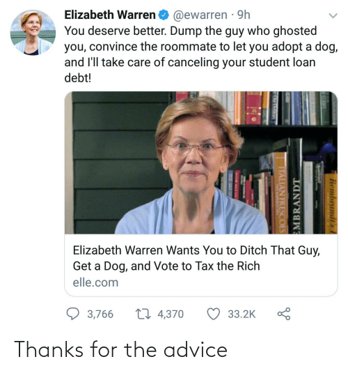 student loan: Elizabeth Warren O @ewarren · 9h  You deserve better. Dump the guy who ghosted  you, convince the roommate to let you adopt a dog,  and l'll take care of canceling your student loan  debt!  Elizabeth Warren Wants You to Ditch That Guy,  Get a Dog, and Vote to Tax the Rich  elle.com  27 4,370  3,766  33.2K  Rembrandt's  EMBRANDT  ITALIAN FRESCOES Thanks for the advice
